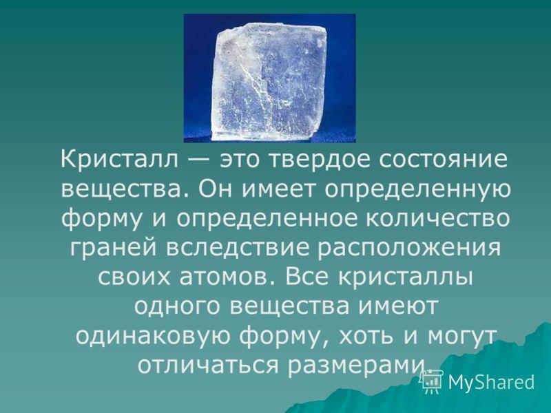 Кристалл это твердое состояние вещества. Он имеет определенную форму и определенное количество граней вследствие расположения своих атомов. Все кристаллы одного вещества имеют одинаковую форму, хоть и могут отличаться размерами.