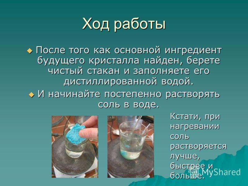 Ход работы После того как основной ингредиент будущего кристалла найден, берете чистый стакан и заполняете его дистиллированной водой. После того как основной ингредиент будущего кристалла найден, берете чистый стакан и заполняете его дистиллированно