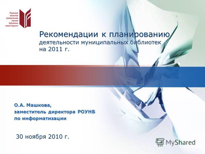 LOGO Рекомендации к планированию деятельности муниципальных библиотек на 2011 г. О.А. Машкова, заместитель директора РОУНБ по информатизации 30 ноября 2010 г.