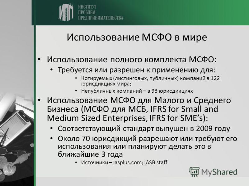 Использование МСФО в мире Использование полного комплекта МСФО: Требуется или разрешен к применению для: Котируемых (листинговых, публичных) компаний в 122 юрисдикциях мира; Непубличных компаний – в 93 юрисдикциях Использование МСФО для Малого и Сред
