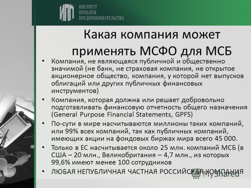 Какая компания может применять МСФО для МСБ Компания, не являющаяся публичной и общественно значимой (не банк, не страховая компания, не открытое акционерное общество, компания, у которой нет выпусков облигаций или других публичных финансовых инструм