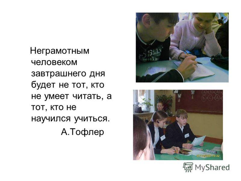 Неграмотным человеком завтрашнего дня будет не тот, кто не умеет читать, а тот, кто не научился учиться. А.Тофлер