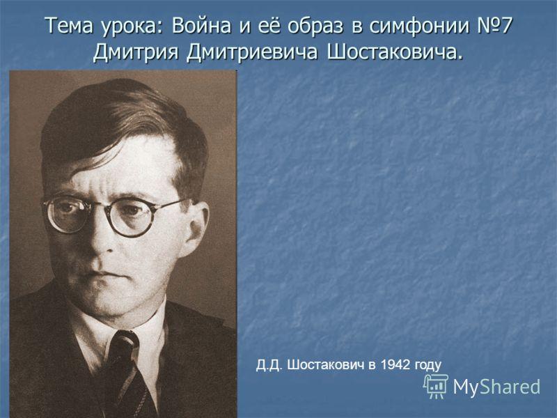 Тема урока: Война и её образ в симфонии 7 Дмитрия Дмитриевича Шостаковича. Д.Д. Шостакович в 1942 году