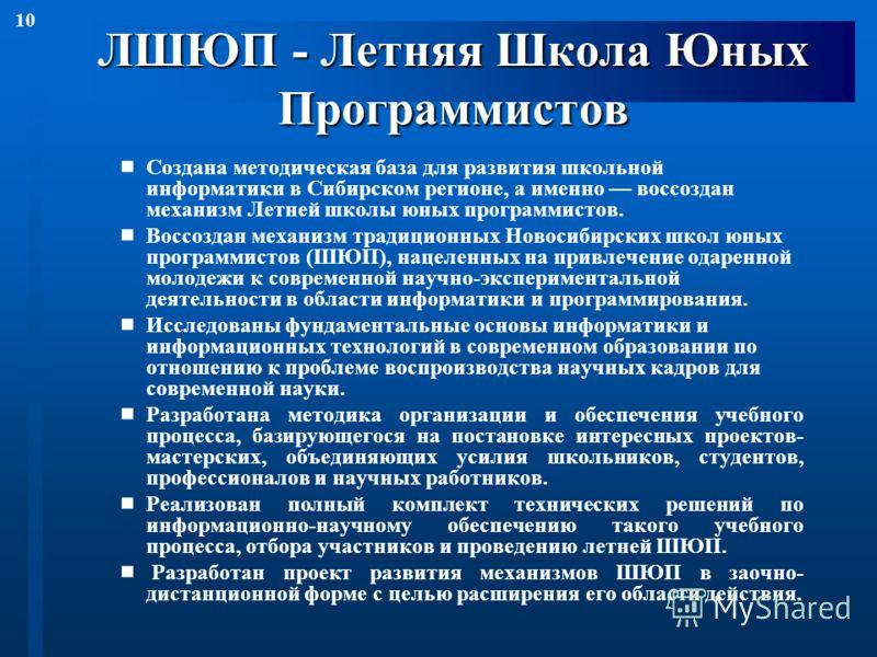 10 ЛШЮП - Летняя Школа Юных Программистов Создана методическая база для развития школьной информатики в Сибирском регионе, а именно воссоздан механизм Летней школы юных программистов. Воссоздан механизм традиционных Новосибирских школ юных программис