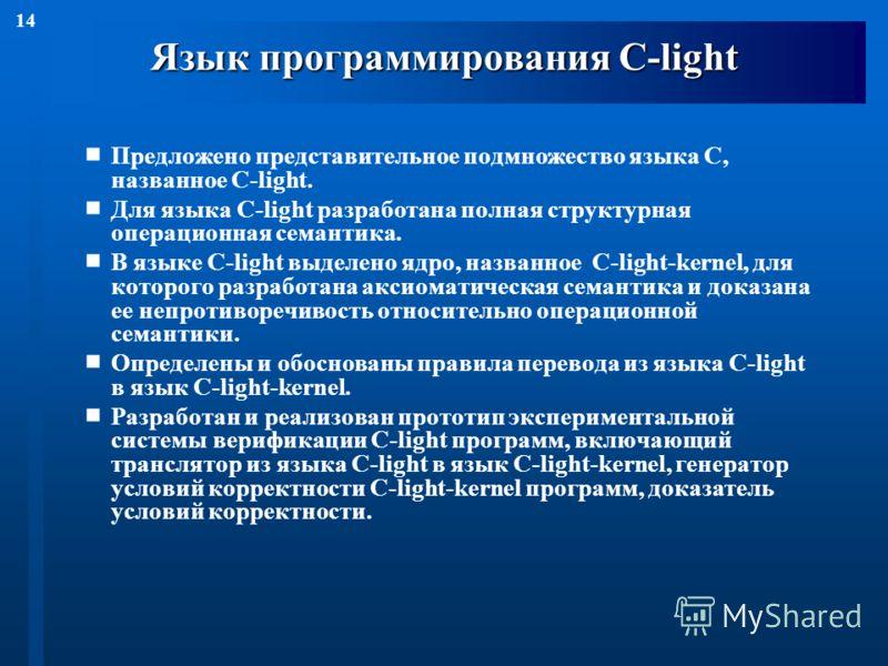 14 Язык программирования С-light Предложено представительное подмножество языка С, названное С-light. Для языка С-light разработана полная структурная операционная семантика. В языке С-light выделено ядро, названное С-light-kernel, для которого разра