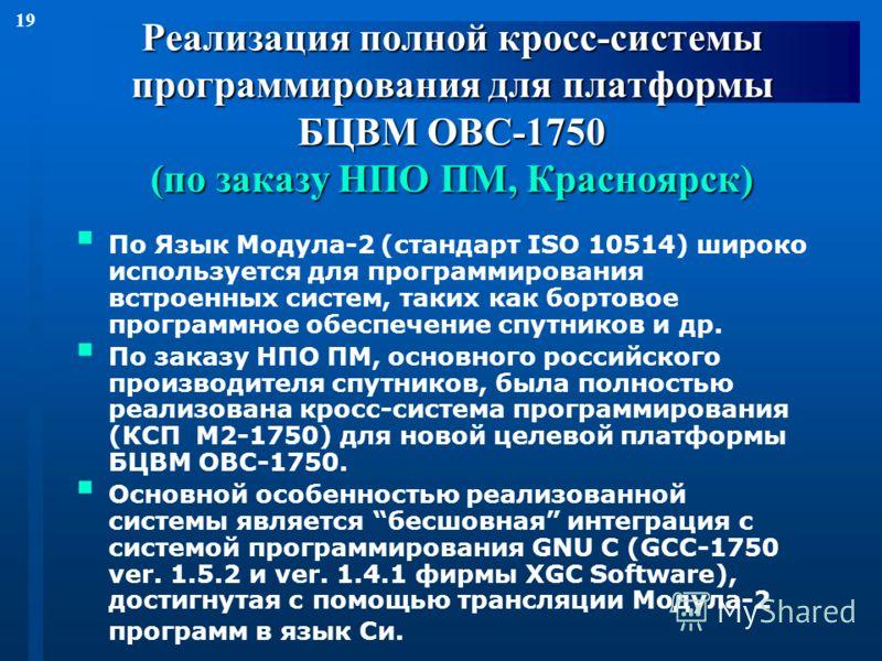 19 Реализация полной кросс-системы программирования для платформы БЦВМ OBC-1750 (по заказу НПО ПМ, Красноярск) По Язык Модула-2 (стандарт ISO 10514) широко используется для программирования встроенных систем, таких как бортовое программное обеспечени