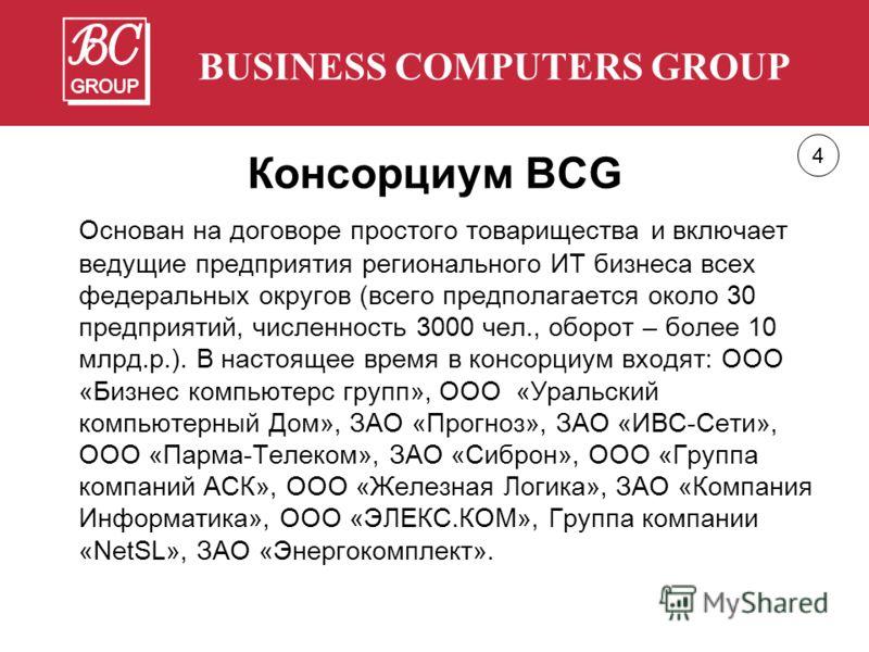 BUSINESS COMPUTERS GROUP Консорциум BCG Основан на договоре простого товарищества и включает ведущие предприятия регионального ИТ бизнеса всех федеральных округов (всего предполагается около 30 предприятий, численность 3000 чел., оборот – более 10 мл