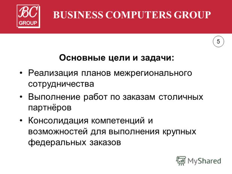 BUSINESS COMPUTERS GROUP Основные цели и задачи: Реализация планов межрегионального сотрудничества Выполнение работ по заказам столичных партнёров Консолидация компетенций и возможностей для выполнения крупных федеральных заказов 5