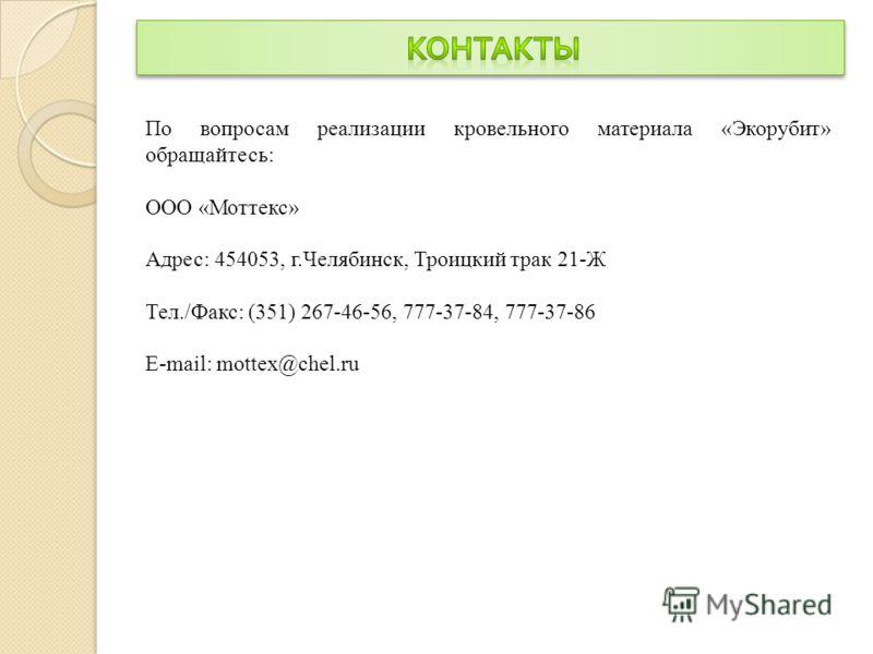 По вопросам реализации кровельного материала «Экорубит» обращайтесь: ООО «Моттекс» Адрес: 454053, г.Челябинск, Троицкий трак 21-Ж Тел./Факс: (351) 267-46-56, 777-37-84, 777-37-86 E-mail: mottex@chel.ru