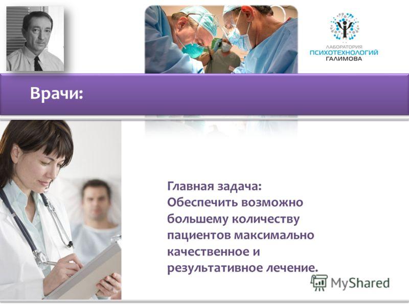 Врачи: Главная задача: Обеспечить возможно большему количеству пациентов максимально качественное и результативное лечение.