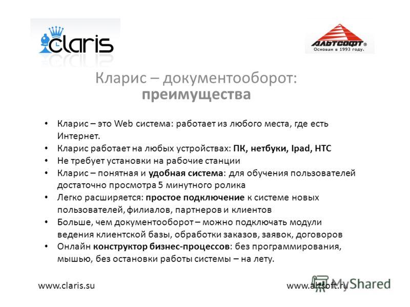 Кларис – документооборот: преимущества www.altsoft.ruwww.claris.su Кларис – это Web система: работает из любого места, где есть Интернет. Кларис работает на любых устройствах: ПК, нетбуки, Ipad, HTC Не требует установки на рабочие станции Кларис – по