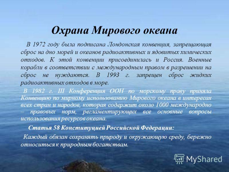 17 Охрана Мирового океана В 1972 году была подписана Лондонская конвенция, запрещающая сброс на дно морей и океанов радиоактивных и ядовитых химических отходов. К этой конвенции присоединилась и Россия. Военные корабли в соответствии с международным