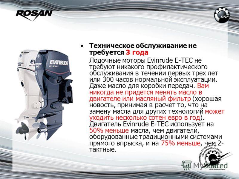 Техническое обслуживание не требуется 3 года Лодочные моторы Evinrude E-TEC не требуют никакого профилактического обслуживания в течении первых трех лет или 300 часов нормальной эксплуатации. Даже масло для коробки передач. Вам никогда не придется ме