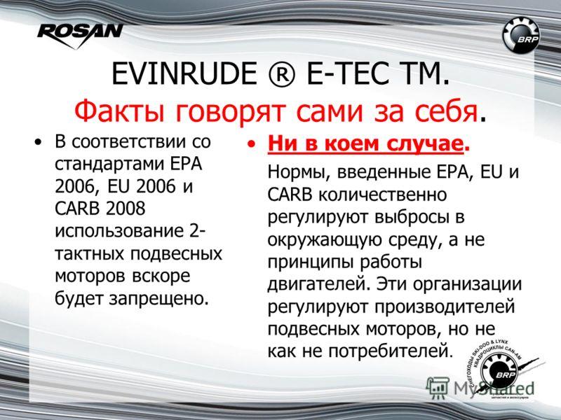 EVINRUDE ® E-TEC TM. Факты говорят сами за себя. В соответствии со стандартами EPA 2006, EU 2006 и CARB 2008 использование 2- тактных подвесных моторов вскоре будет запрещено. Ни в коем случае. Нормы, введенные EPA, EU и CARB количественно регулируют