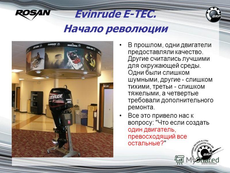 Evinrude E-TEC. Начало революции В прошлом, одни двигатели предоставляли качество. Другие считались лучшими для окружающей среды. Одни были слишком шумными, другие - слишком тихими, третьи - слишком тяжелыми, а четвертые требовали дополнительного рем