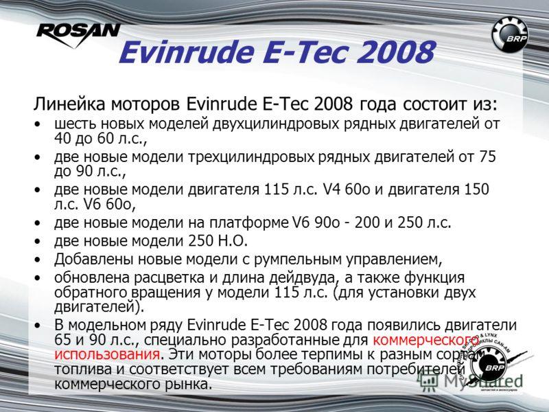 Evinrude Е-Тес 2008 Линейка моторов Evinrude Е-Тес 2008 года состоит из: шесть новых моделей двухцилиндровых рядных двигателей от 40 до 60 л.с., две новые модели трехцилиндровых рядных двигателей от 75 до 90 л.с., две новые модели двигателя 115 л.с.