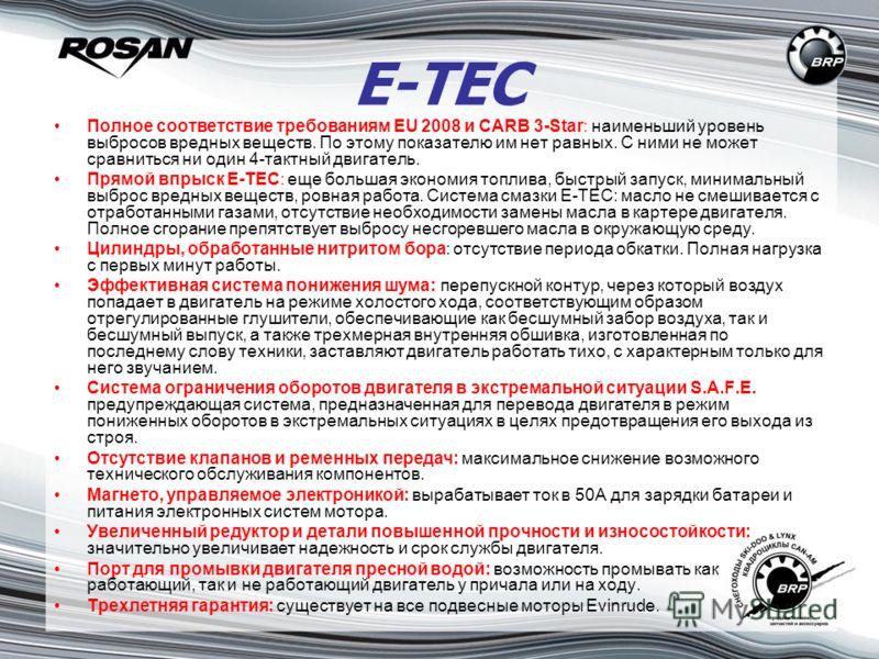 E-TEC Полное соответствие требованиям EU 2008 и CARB 3-Star: наименьший уровень выбросов вредных веществ. По этому показателю им нет равных. С ними не может сравниться ни один 4-тактный двигатель. Прямой впрыск E-TEC: еще большая экономия топлива, бы