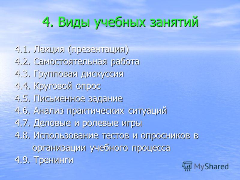 4. Виды учебных занятий 4.1. Лекция (презентация) 4.2. Самостоятельная работа 4.3. Групповая дискуссия 4.4. Круговой опрос 4.5. Письменное задание 4.6. Анализ практических ситуаций 4.7. Деловые и ролевые игры 4.8. Использование тестов и опросников в