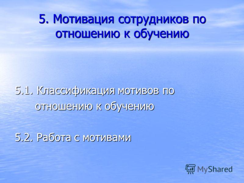 5. Мотивация сотрудников по отношению к обучению 5.1. Классификация мотивов по отношению к обучению отношению к обучению 5.2. Работа с мотивами