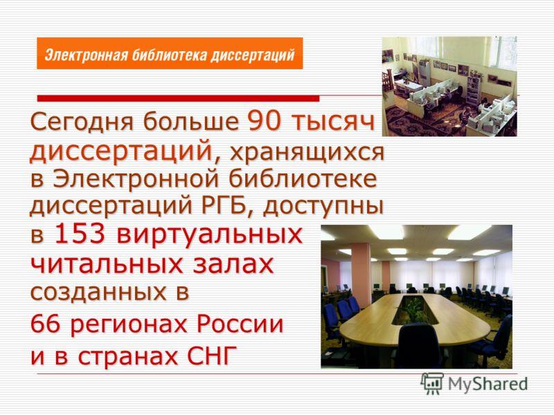 Сегодня больше 90 тысяч диссертаций, хранящихся в Электронной библиотеке диссертаций РГБ, доступны в 153 виртуальных читальных залаx созданных в 66 регионах России и в странах СНГ