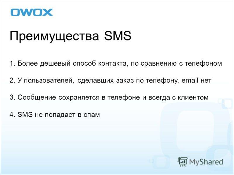 Преимущества SMS 1. Более дешевый способ контакта, по сравнению с телефоном 2. У пользователей, сделавших заказ по телефону, email нет 3. Сообщение сохраняется в телефоне и всегда с клиентом 4. SMS не попадает в спам