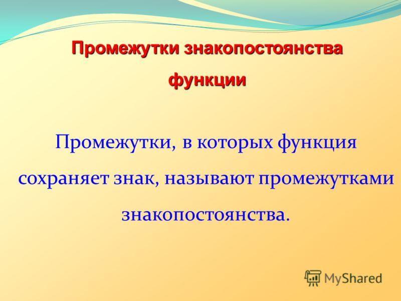 Промежутки знакопостоянства функции Промежутки, в которых функция сохраняет знак, называют промежутками знакопостоянства.