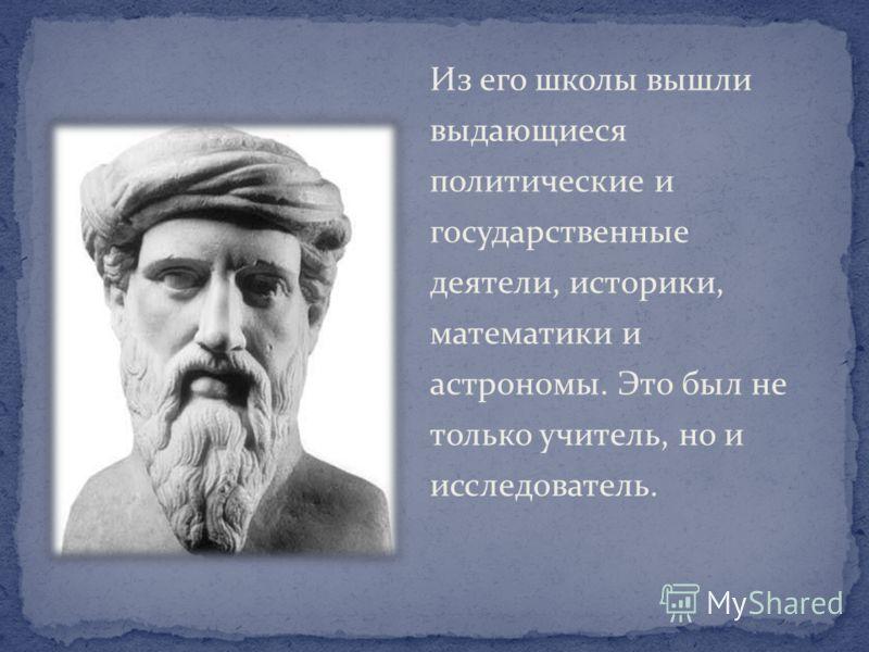 Из его школы вышли выдающиеся политические и государственные деятели, историки, математики и астрономы. Это был не только учитель, но и исследователь.