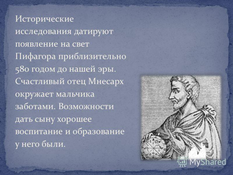 Исторические исследования датируют появление на свет Пифагора приблизительно 580 годом до нашей эры. Счастливый отец Мнесарх окружает мальчика заботами. Возможности дать сыну хорошее воспитание и образование у него были.