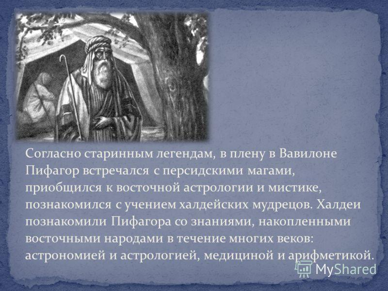 Согласно старинным легендам, в плену в Вавилоне Пифагор встречался с персидскими магами, приобщился к восточной астрологии и мистике, познакомился с учением халдейских мудрецов. Халдеи познакомили Пифагора со знаниями, накопленными восточными народам