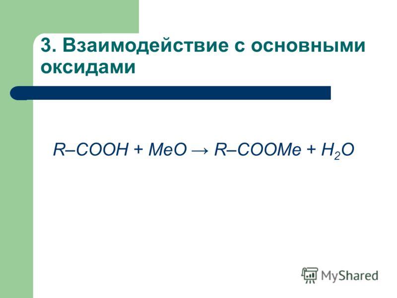 3. Взаимодействие с основными оксидами R–COOH + MeО R–COOMe + H 2 О