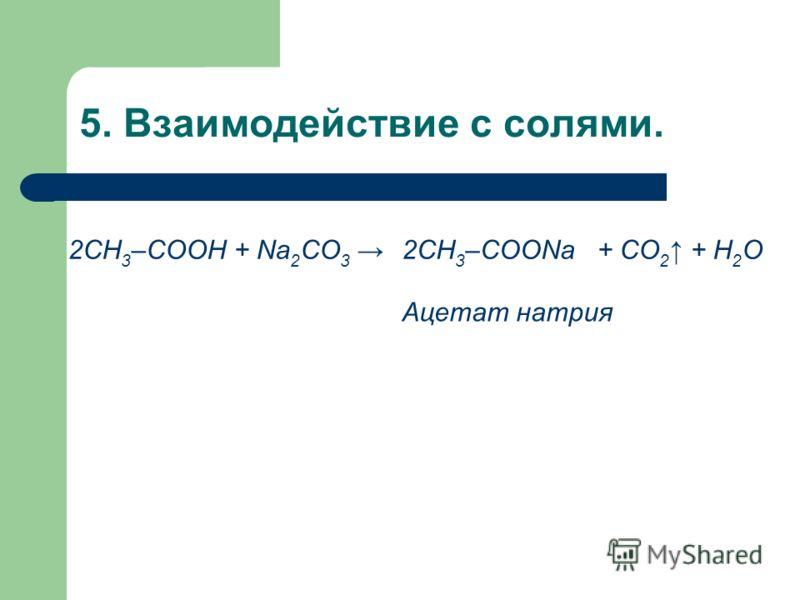 5. Взаимодействие с солями. 2СН 3 –COOH + Na 2 СО 3 2CH 3 –COONa+ СО 2 + H 2 О Ацетат натрия