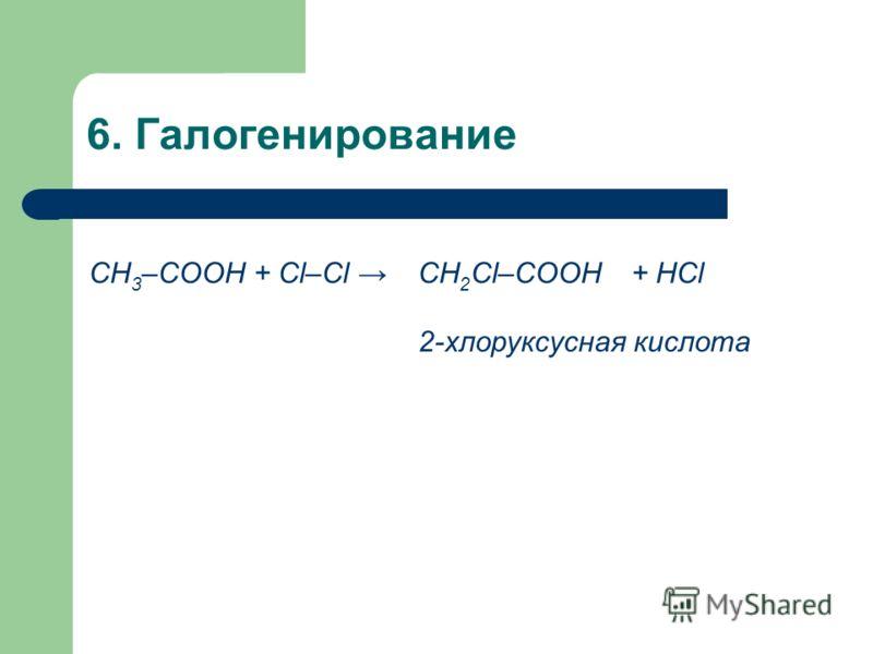 6. Галогенирование СН 3 –COOH + Cl–Cl СН 2 Cl–COOH+ HCl 2-хлоруксусная кислота