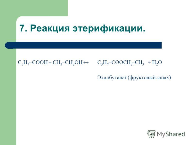 7. Реакция этерификации. С 3 Н 7 –COOH + СН 3 –CH 2 OH С 3 Н 7 –COOСН 2 –СН 3 + H 2 О Этилбутанат (фруктовый запах)
