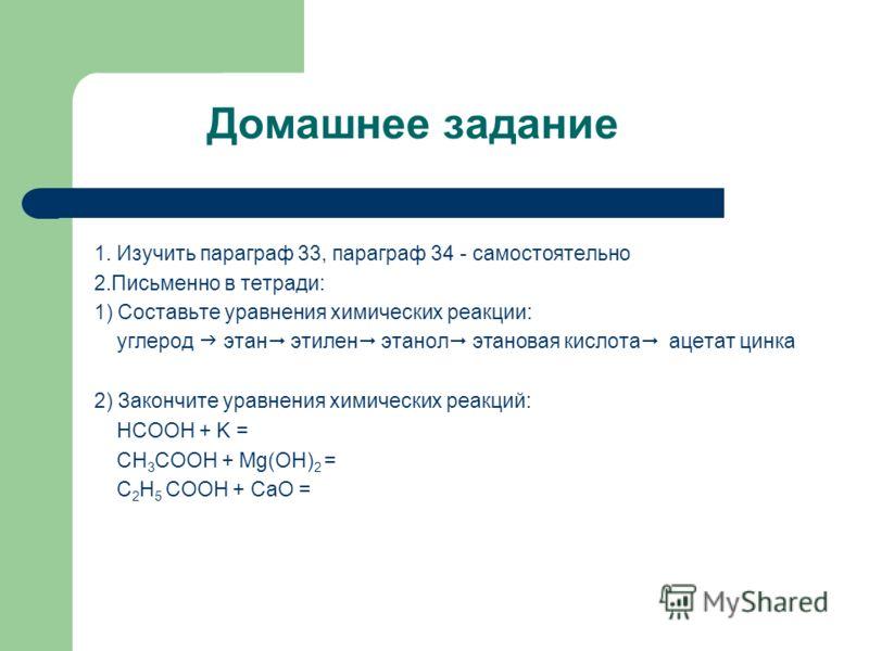 Домашнее задание 1. Изучить параграф 33, параграф 34 - самостоятельно 2.Письменно в тетради: 1) Составьте уравнения химических реакции: углерод этан этилен этанол этановая кислота ацетат цинка 2) Закончите уравнения химических реакций: HCOOH + K = CH
