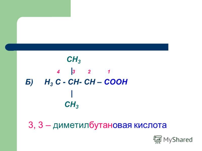 СН 3 | Б) Н 3 С - СН- СН – СООН | СН 3 3, 3 – диметилбутановая кислота 4 3 2 1