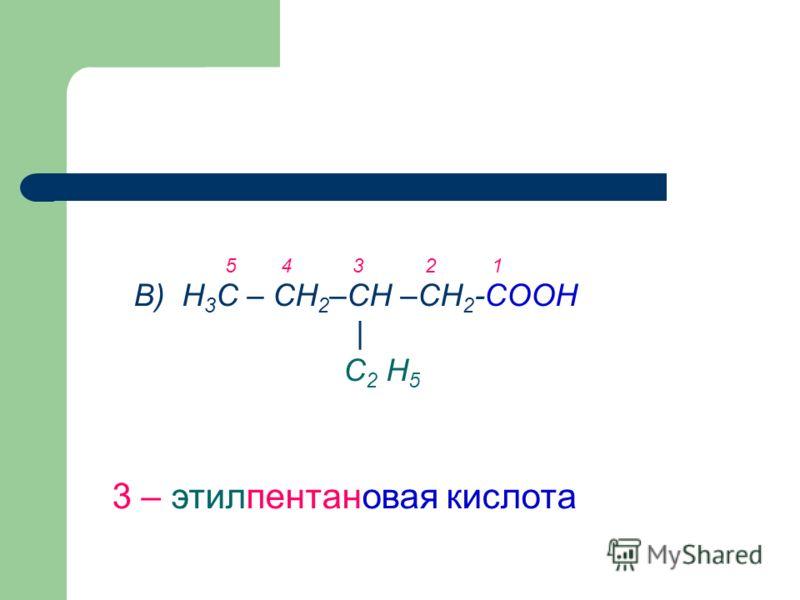 В) Н 3 С – СН 2 –СН –СН 2 -СООН | С 2 Н 5 3 – этилпентановая кислота 5 4 3 2 1