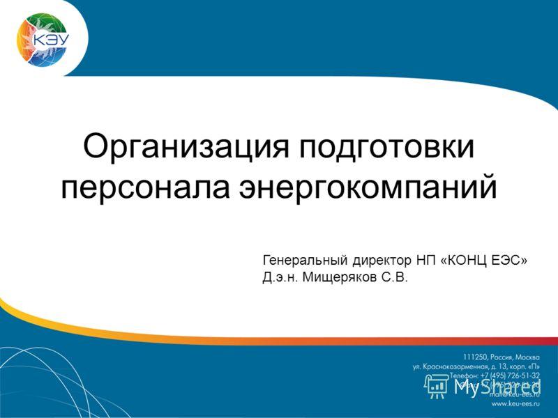 Организация подготовки персонала энергокомпаний Генеральный директор НП «КОНЦ ЕЭС» Д.э.н. Мищеряков С.В.