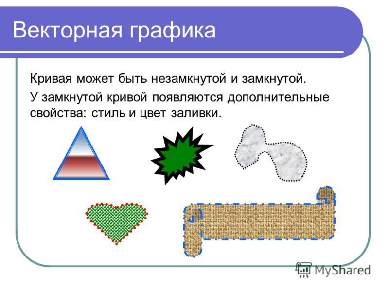 Векторная графика Кривая может быть незамкнутой и замкнутой. У замкнутой кривой появляются дополнительные свойства: стиль и цвет заливки.