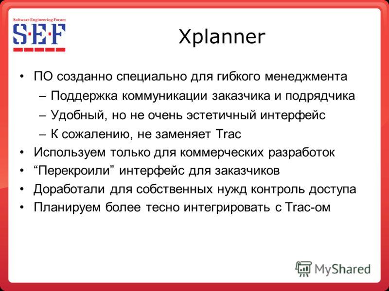 Xplanner ПО созданно специально для гибкого менеджмента –Поддержка коммуникации заказчика и подрядчика –Удобный, но не очень эстетичный интерфейс –К сожалению, не заменяет Trac Используем только для коммерческих разработок Перекроили интерфейс для за
