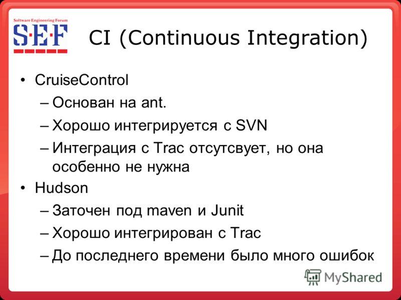 CI (Continuous Integration) CruiseControl –Основан на ant. –Хорошо интегрируется с SVN –Интеграция с Trac отсутсвует, но она особенно не нужна Hudson –Заточен под maven и Junit –Хорошо интегрирован с Trac –До последнего времени было много ошибок