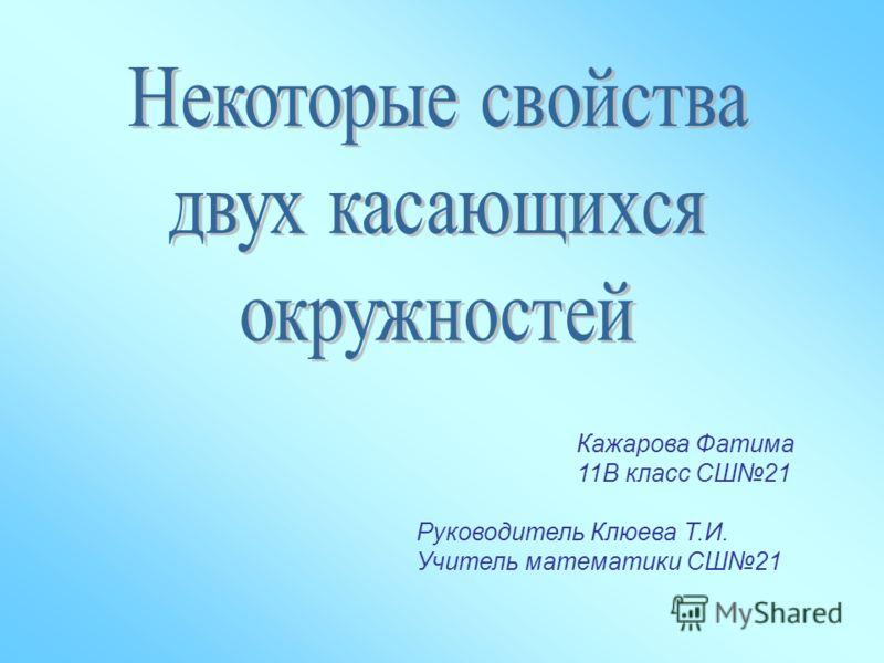 Кажарова Фатима 11В класс СШ21 Руководитель Клюева Т.И. Учитель математики СШ21