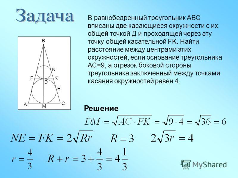 В равнобедренный треугольник АВС вписаны две касающиеся окружности с их общей точкой Д и проходящей через эту точку общей касательной FK. Найти расстояние между центрами этих окружностей, если основание треугольника АС=9, а отрезок боковой стороны тр