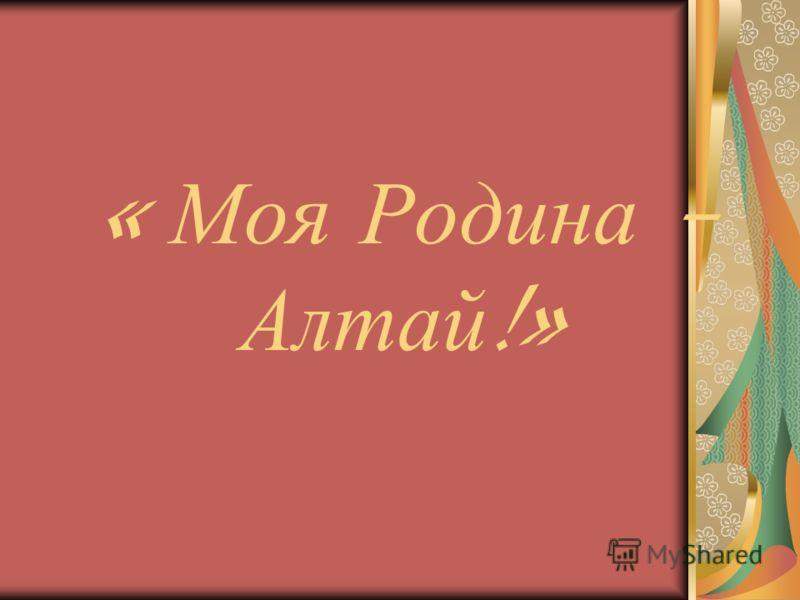 « Моя Родина – Алтай !»