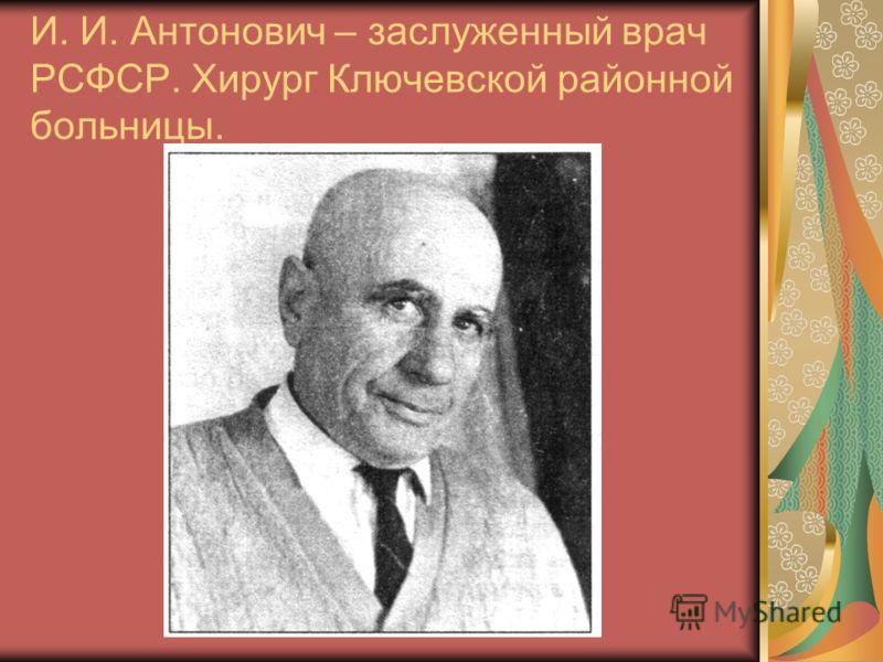 И. И. Антонович – заслуженный врач РСФСР. Хирург Ключевской районной больницы.