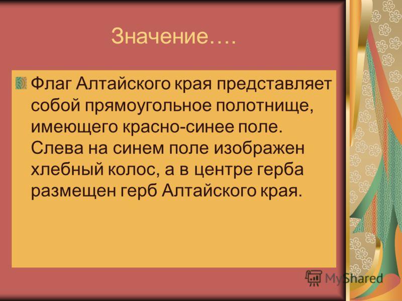 Значение…. Флаг Алтайского края представляет собой прямоугольное полотнище, имеющего красно-синее поле. Слева на синем поле изображен хлебный колос, а в центре герба размещен герб Алтайского края.