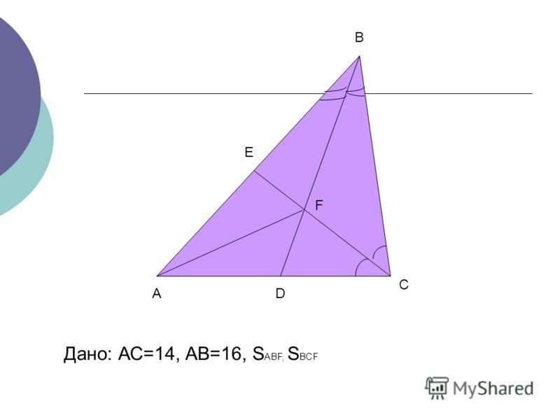 А В С D E F Дано: АС=14, АВ=16, S ABF, S BCF