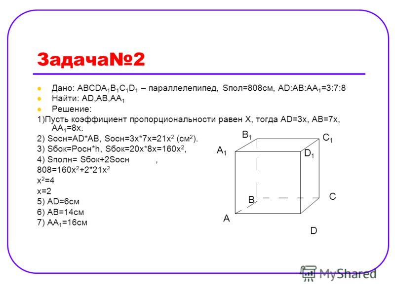 Задача2 Дано: АВСDA 1 B 1 C 1 D 1 – параллелепипед, Sпол=808см, АD:AB:AA 1 =3:7:8 Найти: AD,AB,AA 1 Решение: 1)Пусть коэффициент пропорциональности равен Х, тогда АD=3x, AB=7x, AA 1 =8x. 2) Sосн=AD*AB, Sосн=3х*7х=21х 2 (см 2 ). 3) Sбок=Pосн*h, Sбок=2