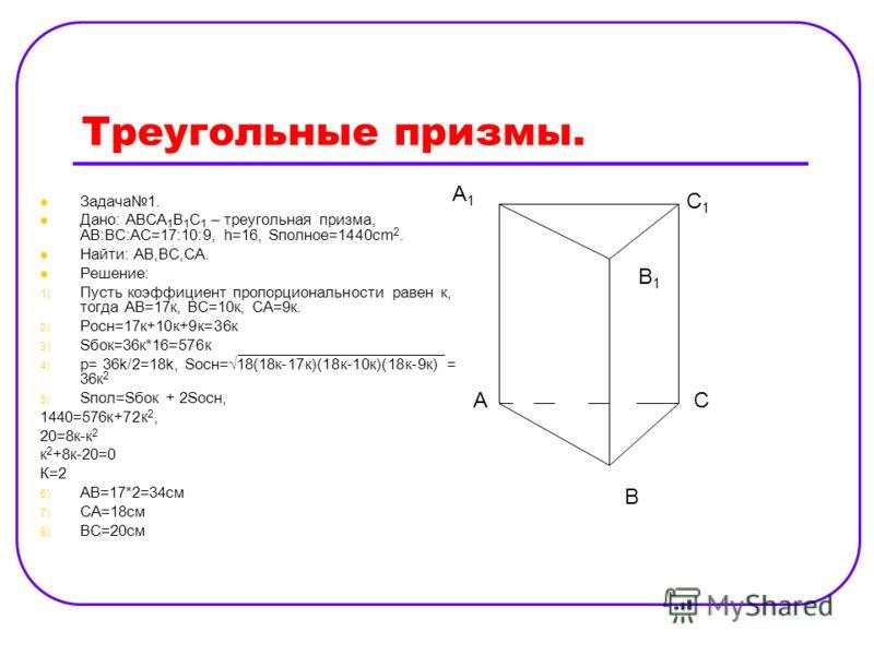 Треугольные призмы. Задача1. Дано: АВСА 1 В 1 С 1 – треугольная призма, АВ:ВС:АС=17:10:9, h=16, Sполное=1440cm 2. Найти: АВ,ВС,СА. Решение: 1) Пусть коэффициент пропорциональности равен к, тогда АВ=17к, ВС=10к, СА=9к. 2) Pосн=17к+10к+9к=36к 3) Sбок=3