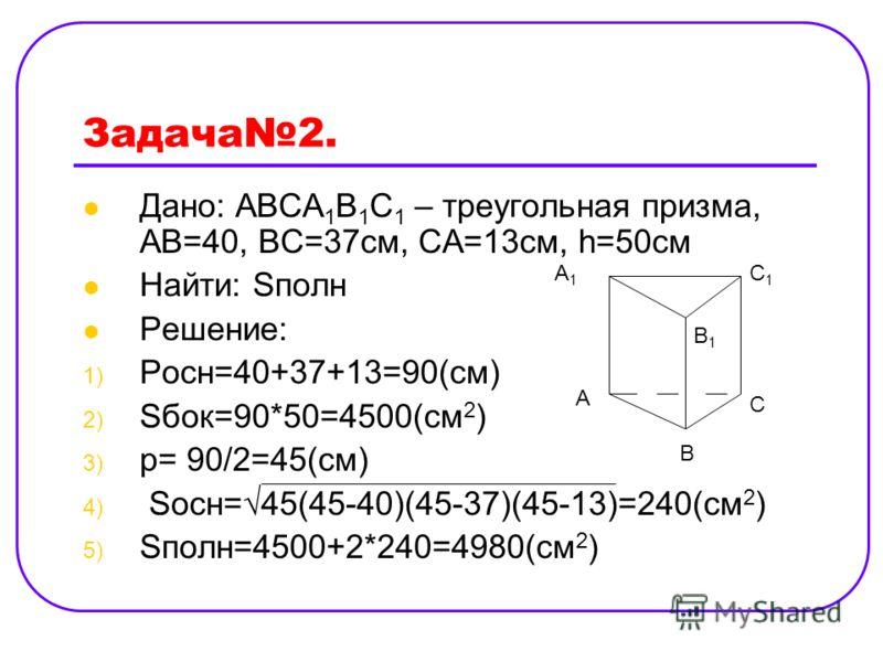 Задача2. Дано: АВСА 1 В 1 С 1 – треугольная призма, АВ=40, ВС=37cм, СА=13см, h=50см Найти: Sполн Решение: 1) Pосн=40+37+13=90(см) 2) Sбок=90*50=4500(см 2 ) 3) p= 90/2=45(см) 4) Sосн=45(45-40)(45-37)(45-13)=240(см 2 ) 5) Sполн=4500+2*240=4980(см 2 ) А
