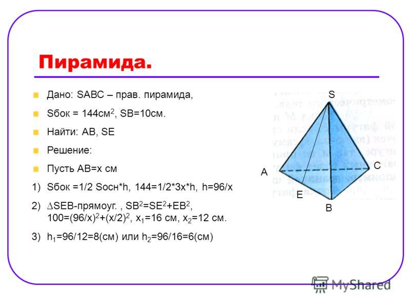 Пирамида. Дано: SАВС – прав. пирамида, Sбок = 144cм 2, SB=10см. Найти: АВ, SE Решение: Пусть АВ=х см 1)Sбок =1/2 Sосн*h, 144=1/2*3x*h, h=96/x 2)SEB-прямоуг., SB 2 =SE 2 +EB 2, 100=(96/x) 2 +(x/2) 2, x 1 =16 см, x 2 =12 см. 3)h 1 =96/12=8(см) или h 2